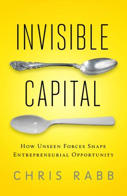Invisible Capital: How Unseen Forces Shape Entrepreneurial Opportunity - Rabb, Chris