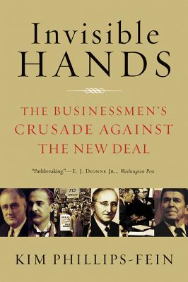 Invisible Hands: The Businessmen's Crusade Against the New Deal - Phillips-Fein, Kim