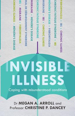 Invisible Illness: Coping With Misunderstood Conditions - Arroll, Megan A., Dr., and Dancy, Christine P.