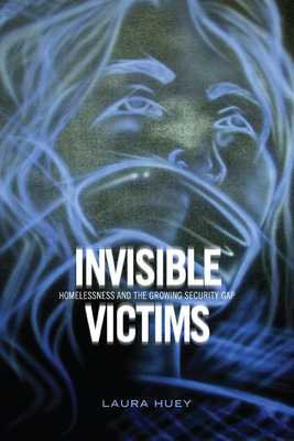 Invisible Victims: Homelessness and the Growing Security Gap - Huey, Laura