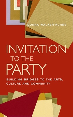 Invitation to the Party: Building Bridges to the Arts, Culture and Community - Walker-Kuhne, Donna, and Wolfe, George C (Preface by)