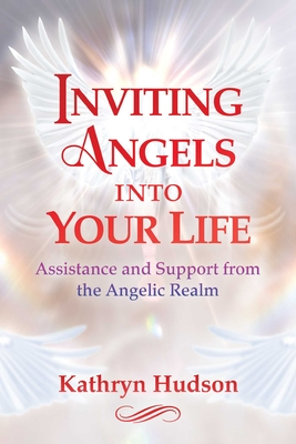 Inviting Angels Into Your Life: Assistance and Support from the Angelic Realm - Hudson, Kathryn