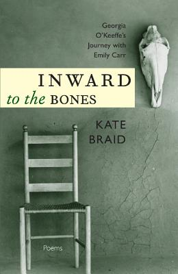 Inward to the Bones: Georgia O'Keeffe's Journey with Emily Carr - Braid, Kate
