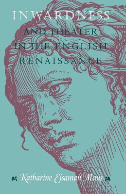 Inwardness and Theater in the English Renaissance - Maus, Katharine Eisaman, PH.D.