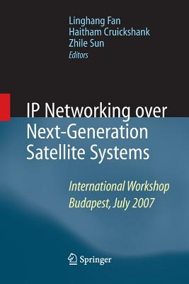 IP Networking Over Next-Generation Satellite Systems: International Workshop, Budapest, July 2007 - Fan, Linghang (Editor), and Cruickshank, Haitham (Editor), and Sun, Zhili, Pro (Editor)