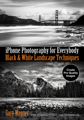iPhone Photography for Everybody: Black & White Landscape Techniques - Wagner, Gary