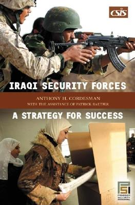 Iraqi Security Forces: A Strategy for Success - Cordesman, Anthony H, Dr., and Baetjer, Patrick