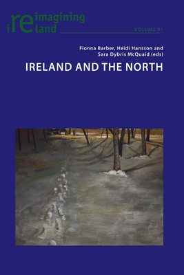 Ireland and the North - Barber, Fionna (Editor), and Hansson, Heidi (Editor), and Dybris McQuaid, Sara (Editor)