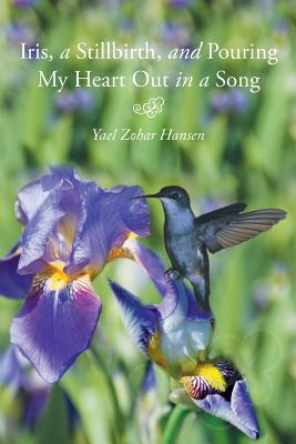 Iris, a Stillbirth, and Pouring My Heart Out in a Song - Hansen, Yael Zohar