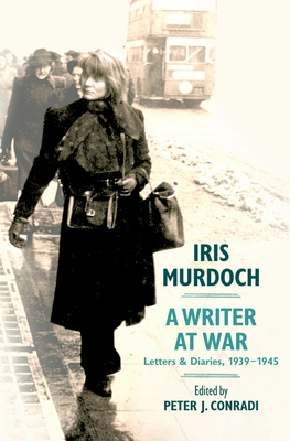 Iris Murdoch, a Writer at War: Letters and Diaries, 1939-1945 - Murdoch, Iris, and Conradi, Peter J (Editor)