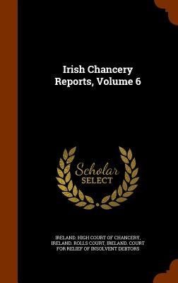 Irish Chancery Reports, Volume 6 - Ireland High Court of Chancery (Creator), and Ireland Court for Relief of Insolvent D (Creator)