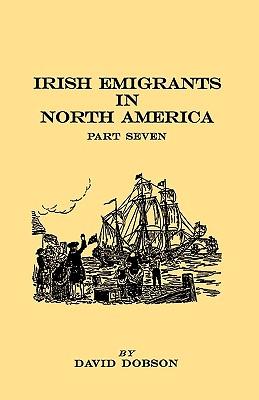 Irish Emigrants in North America. Part Seven - Dobson, David