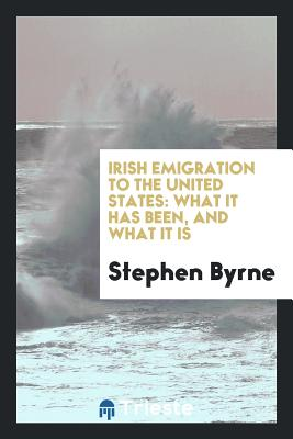 Irish Emigration to the United States: What It Has Been, and What It Is - Byrne, Stephen
