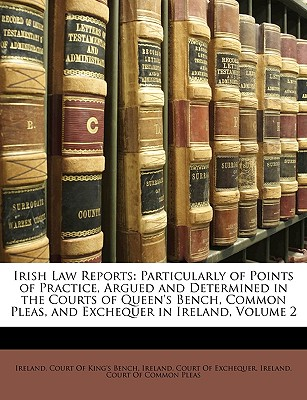 Irish Law Reports: Particularly of Points of Practice, Argued and Determined in the Courts of Queen's Bench, Common Pleas, and Exchequer in Ireland, Volume 2 - Ireland Court of King's Bench, Court Of King's Bench (Creator)
