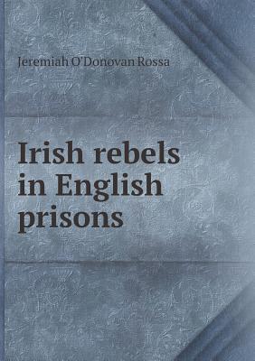 Irish Rebels in English Prisons - Rossa, Jeremiah O'Donovan