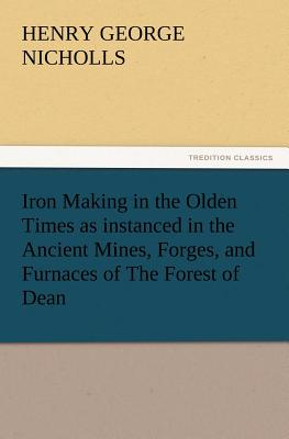 Iron Making in the Olden Times as Instanced in the Ancient Mines, Forges, and Furnaces of the Forest of Dean - Nicholls, H G