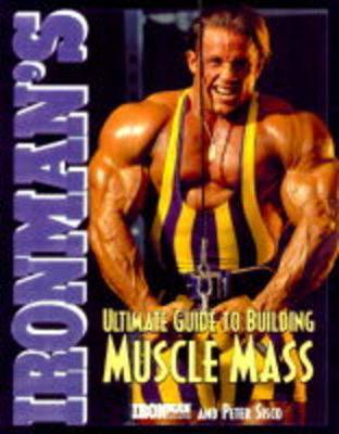 Ironman's Ultimate Guide to Building Muscle Mass - Ironman Magazine, and Sisco, Peter