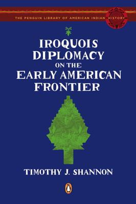 Iroquois Diplomacy on the Early American Frontier - Shannon, Timothy J, and Calloway, Colin G (Introduction by)