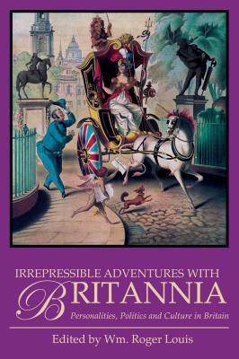 Irrepressible Adventures with Britannia: Personalitites, Politics and Culture in Britain - Louis, William Roger