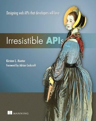 Irresistible APIs: Designing Web APIs That Developers Will Love - Hunter, Kirsten