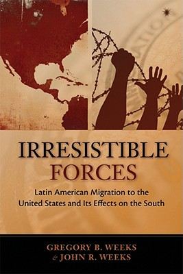 Irrestible Forces: Latin American Migration to the United States and Its Effects on the South - Weeks, Gregory B., and Weeks, John R.