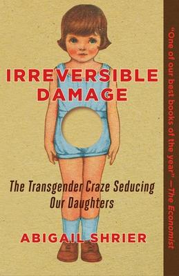 Irreversible Damage: The Transgender Craze Seducing Our Daughters - Shrier, Abigail