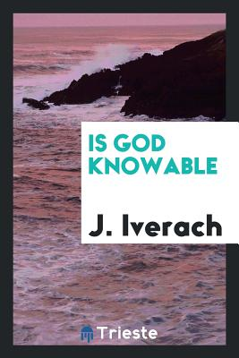 Is God Knowable - Iverach, J