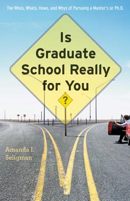 Is Graduate School Really for You?: The Whos, Whats, Hows, and Whys of Pursuing a Master's or Ph.D. - Seligman, Amanda I