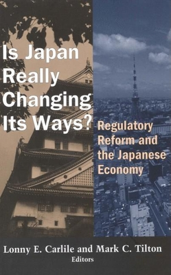 Is Japan Really Changing Its Ways?: Regulatory Reform and the Japanese Economy - Carlile, Lonny E (Editor), and Tilton, Mark C (Editor)