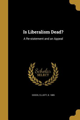 Is Liberalism Dead?: A Re-Statement and an Appeal - Dodds, Elliott B 1889 (Creator)
