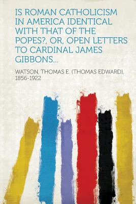 Is Roman Catholicism in America Identical with That of the Popes?, Or, Open Letters to Cardinal James Gibbons... - 1856-1922, Watson Thomas E (Creator)