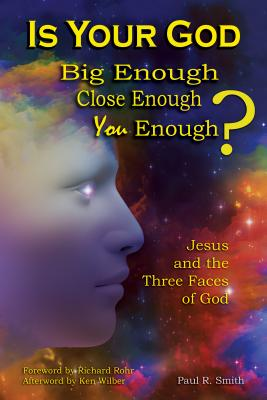 Is Your God Big Enough? Close Enough? You Enough?: Jesus and the Three Faces of God - Smith, Paul R