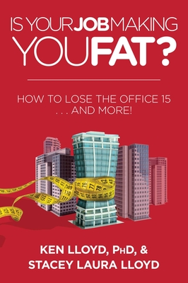 Is Your Job Making You Fat?: How to Lose the Office 15 . . . and More! - Lloyd, Ken, and Lloyd, Stacey Laura