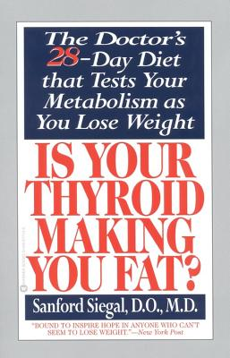 Is Your Thyroid Making You Fat: The Doctor's 28-Day Diet That Tests Your Metabolism as You Lose Weight - Siegal, Sanford, D.O., M.D.