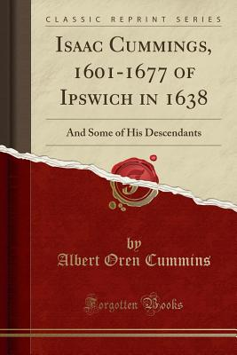 Isaac Cummings, 1601-1677 of Ipswich in 1638: And Some of His Descendants (Classic Reprint) - Cummins, Albert Oren