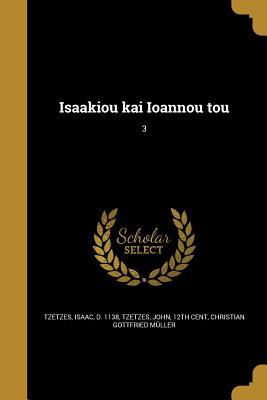 Isaakiou Kai Ioannou Tou; 3 - Tzetzes, Isaac D 1138 (Creator), and Tzetzes, John 12th Cent (Creator), and Muller, Christian Gottfried