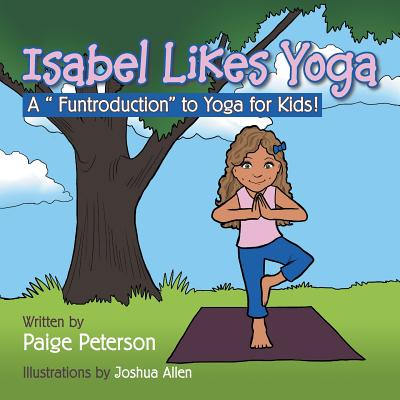 Isabel Likes Yoga: A Funtroduction to Yoga for Kids! - Peterson, Paige