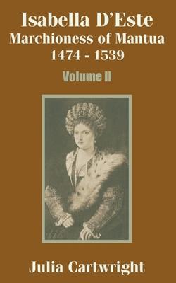 Isabella D'Este: Marchioness of Mantua 1474 - 1539 (Volume Two) - Cartwright, Julia