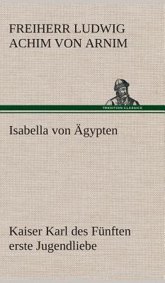 Isabella Von Agypten Kaiser Karl Des Funften Erste Jugendliebe - Arnim, Freiherr Von Ludwig Achim