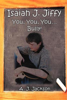 Isaiah J. Jiffy: You, You, You.Bully! - Jackson, A J