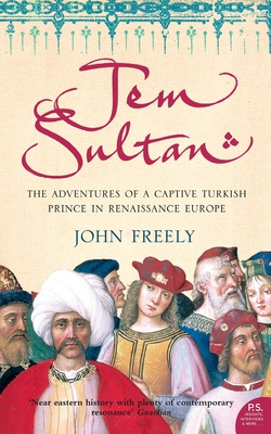 Jem Sultan: The Adventures of a Captive Turkish Prince in Renaissance Europe - Freely, John
