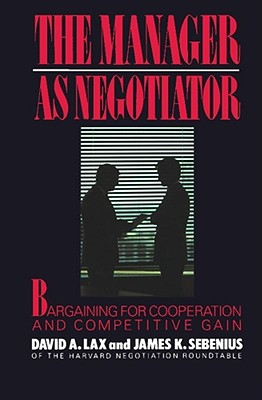 The Manager as Negotiator: Bargaining for Cooperation and Competitive Gain - Lax, David A, and Sebenius, James K