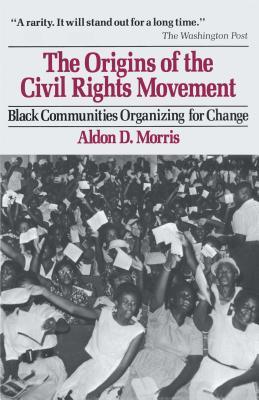 The Origins of the Civil Rights Movement: Black Communities Organizing for Change - Morris, Aldon D