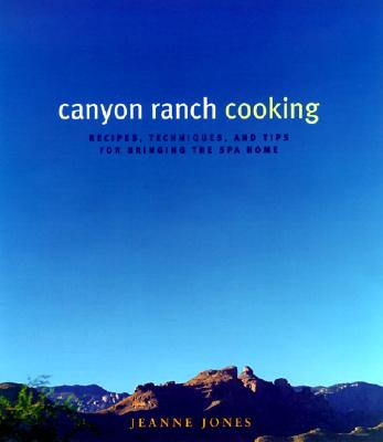Canyon Ranch Cooking: Bringing the Spa Home - Jones, Jeanne