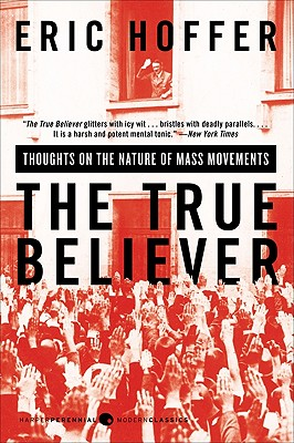 The True Believer: Thoughts on the Nature of Mass Movements - Hoffer, Eric