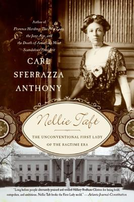 Nellie Taft: The Unconventional First Lady of the Ragtime Era - Anthony, Carl Sferrazza