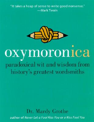 Oxymoronica: Paradoxical Wit and Wisdom from History's Greatest Wordsmiths - Grothe, Mardy, Dr., PH.D.