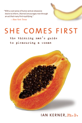 She Comes First: The Thinking Man's Guide to Pleasuring a Woman - Kerner, Ian