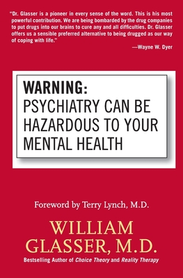 Warning: Psychiatry Can Be Hazardous to Your Mental Health - Glasser, William, M.D., and Lynch, Terry (Foreword by)