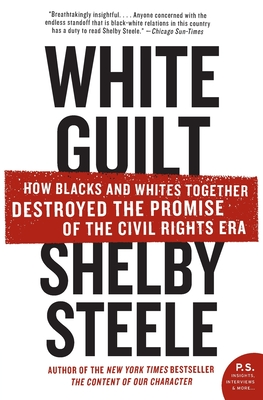 White Guilt: How Blacks and Whites Together Destroyed the Promise of the Civil Rights Era - Steele, Shelby